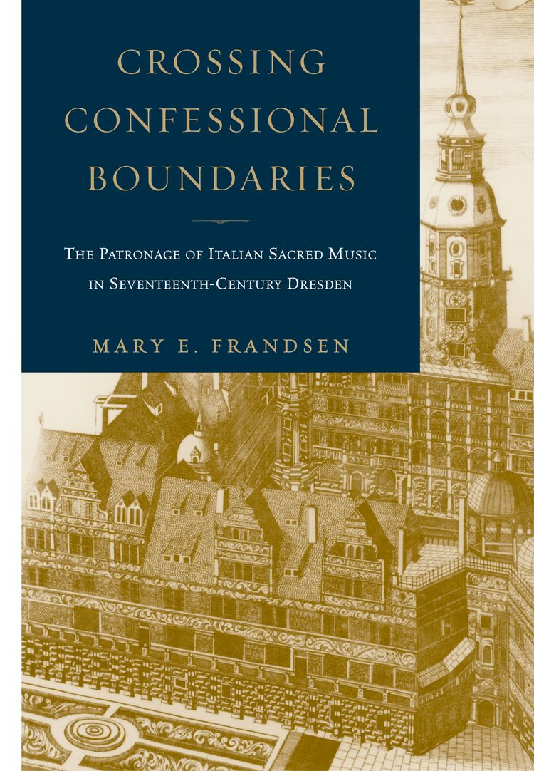 Crossing Confessional Boundaries The Patronage of Italian Sacred Music in Seventeenth-Century Dresden
