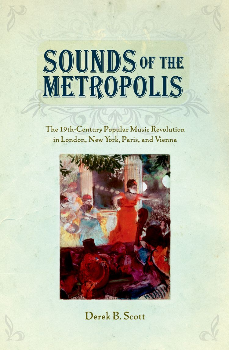 Sounds of the Metropolis The 19th-Century Popular Music Revolution in London, New York, Paris, and Vienna