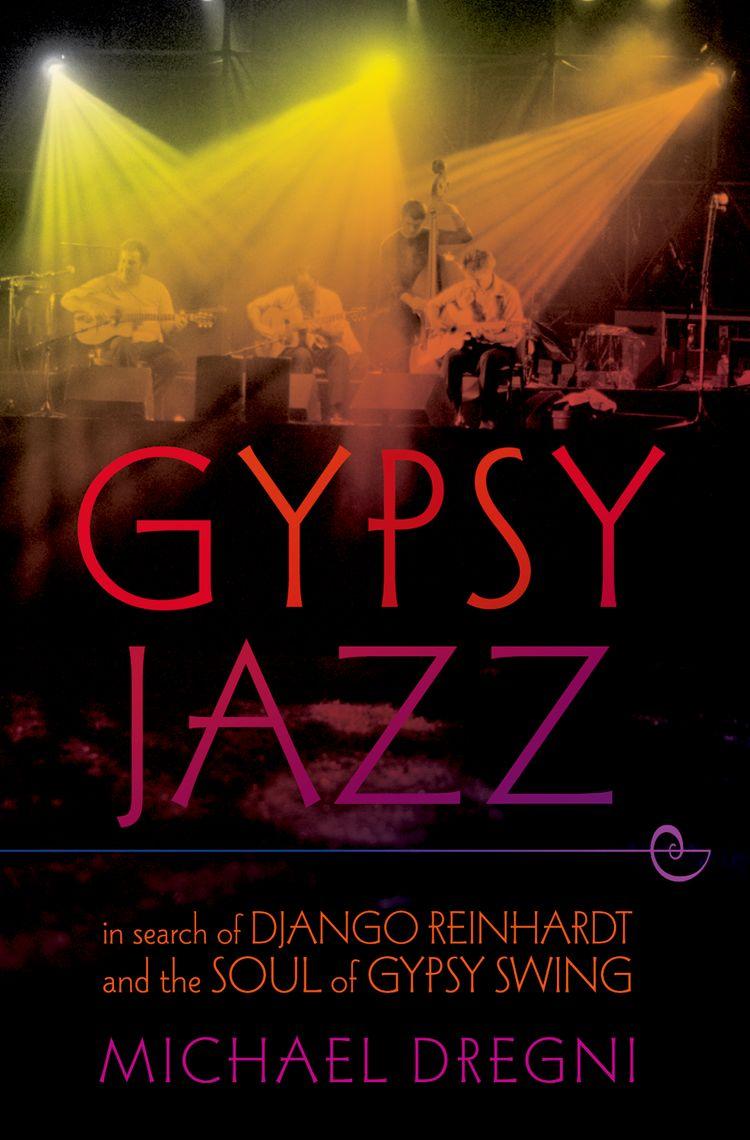Gypsy Jazz In Search of Django Reinhardt and the Soul of Gypsy Swing