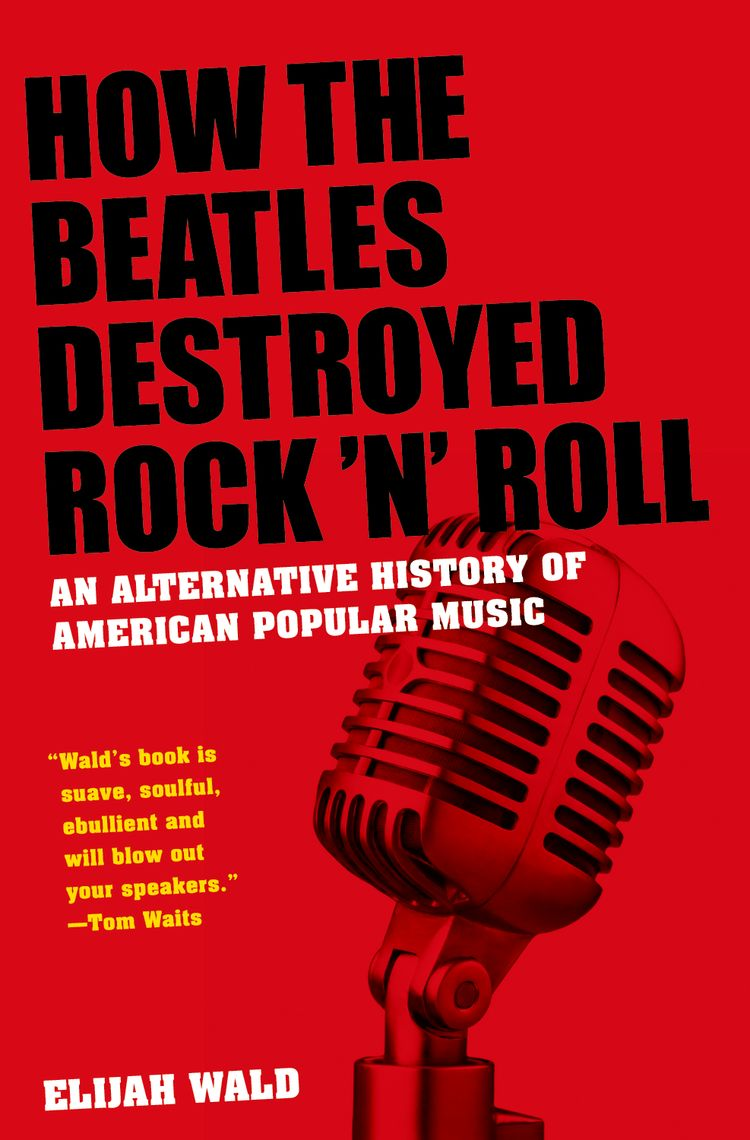 How The Beatles Destroyed Rock 'n' Roll An Alternative History of American Popular Music