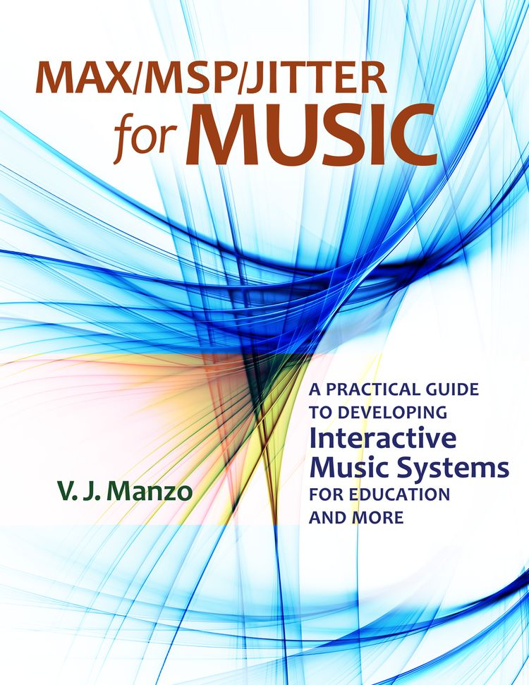 Max/MSP/Jitter for Music A Practical Guide to Developing Interactive Music Systems for Education and More