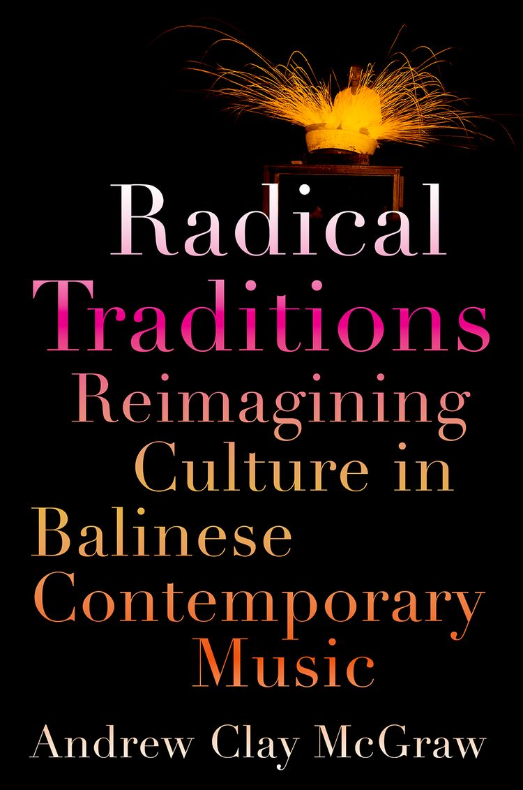 Radical Traditions Reimagining Culture in Balinese Contemporary Music