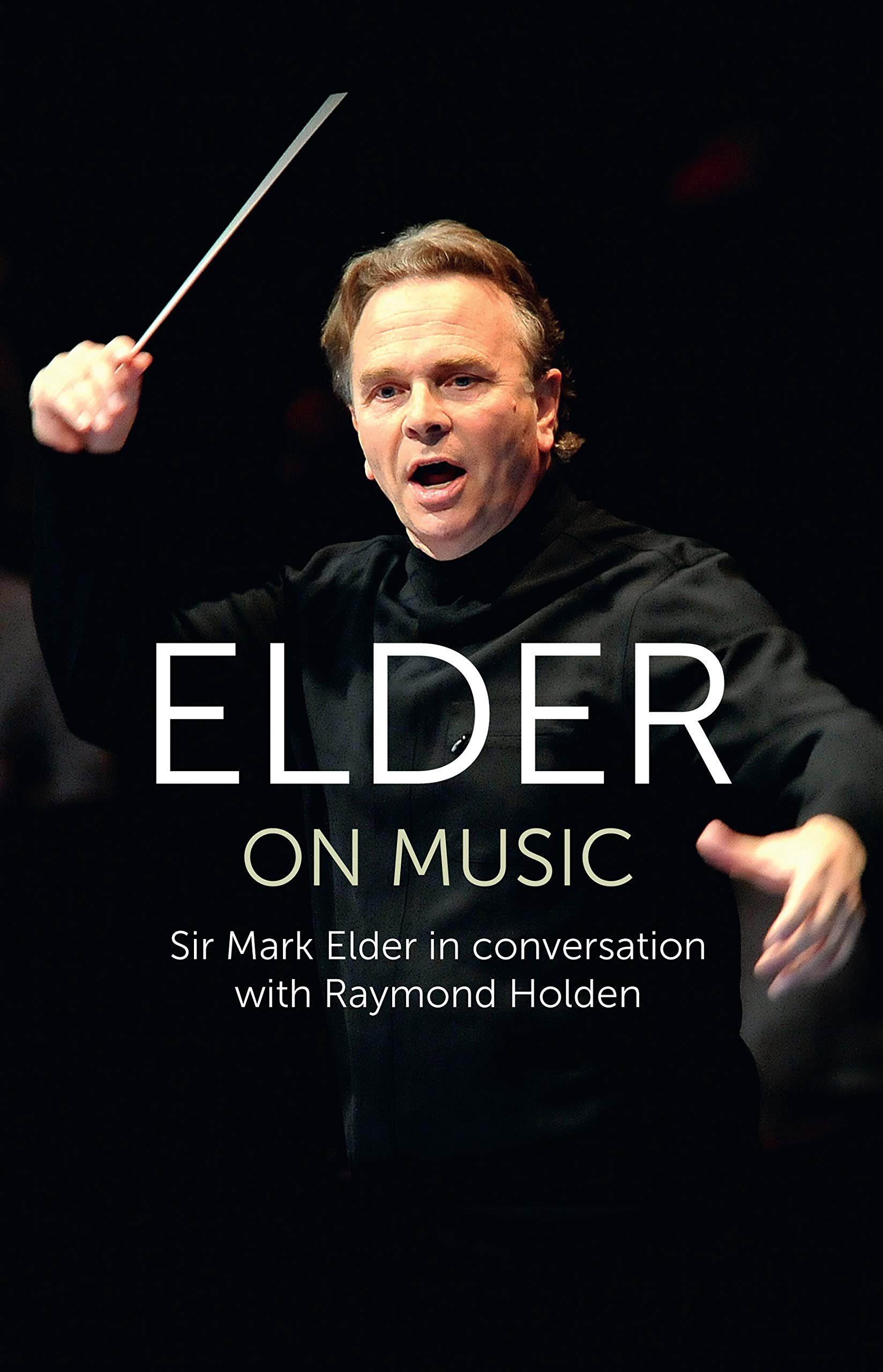 Elder on Music: Sir Mark Elder in Conversation with Raymond Holden
